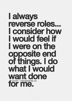 """""""I always reverse roles... I consider how I would feel if I were on the opposite end of things. I do what I would want done for me."""""""