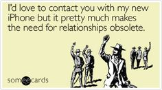 Funny Somewhat Topical Ecard: I'd love to contact you with my new iPhone but it pretty much makes the need for relationships obsolete.