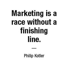 Marketing is a race without a finishing line. — Philip Kotler