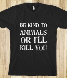 Animal lovers are not to be messed with! P.S. I love kitty cats and dogs and all wildlife and animals!
