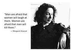 """""""Men are afraid that women will laugh at them. Women are afraid that men will kill them."""" - Margaret Atwood"""