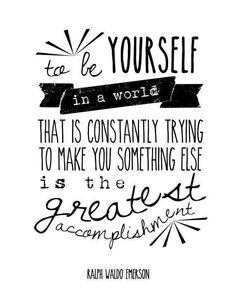To be yourself in a world that is constantly trying to make you something else is the greatest accomplishment.....