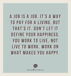 A job is a job. It's a way to pay for a living, but that's it. Don't let it define your happiness. You work to live, not live to work. Work on what makes you happy. @Stephanie McClain