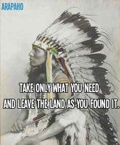 take only what you need and leave the land as you found it - arapaho