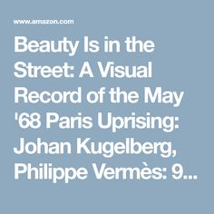 Beauty Is in the Street: A Visual Record of the May '68 Paris Uprising: Johan Kugelberg, Philippe Vermès: 9780956192837: Amazon.com: Books