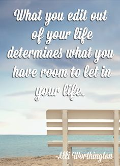 What you edit out  of your life determines what you  have room to let in your life.