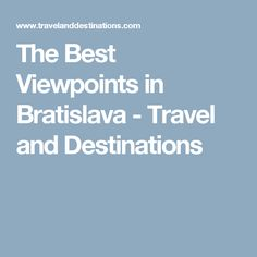 The Best Viewpoints in Bratislava - Travel and Destinations