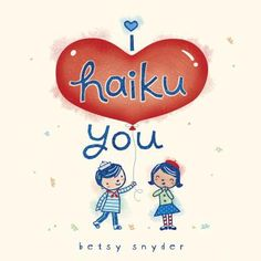 I Haiku You by Betsy E Snyder. Great little poems for V-Day.