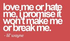 """Love me or hate me, I promise it won't make me or break me."" -Lil Wayne"