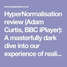 HyperNormalisation review (Adam Curtis, BBC iPlayer): A masterfully dark dive into our experience of reality | The Independent