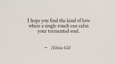 I hope You find the kind of love where a single touch can calm your tormented soul. ~ Nikita Gill