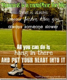 Running is a metaphor for life: There is always someone faster than you, always someone slower. All you can do is hang in there and put your heart into it.