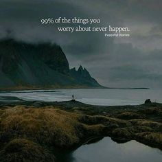 99% of the things you worry about never happen.
