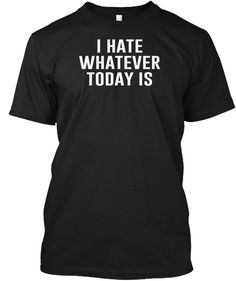 I hate whatever today is.