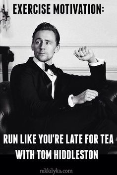 "I actually use this when I am running my laps in gym. I would literally scream ""I late for tea with Tom Hiddleston!"" and my coach would look at me like I just killed someone"