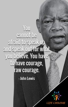 """You cannot be afraid to speak up and speak out for what you believe. You have to have courage, raw courage. Quotes By Famous People, People Quotes, True Quotes, Words Quotes, Great Quotes, Quotes To Live By, Inspirational Quotes, Sayings, John Lewis Quotes"