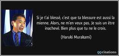 Si je t'ai blessé, c'est que ta blessure est aussi la mienne. Alors, ne m'en veux pas. Je suis un être inachevé. Bien plus que tu ne le crois. (Haruki Murakami) #citations #HarukiMurakami