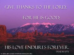 Psalm 107:1—Give thanks to the LORD, for he is good; his love endures forever.