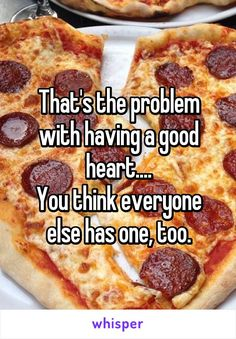 That's the problem with having a good heart.... You think everyone else has one, too.