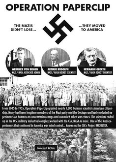 Operation Paperclip, leading to the CIA's project MK-Ultra, the Nazi's continued mind control techniques,   Google : Operation Paperclip, or MK-Ultra