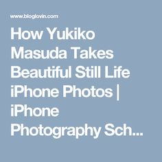 How Yukiko Masuda Takes Beautiful Still Life iPhone Photos | iPhone Photography School | Bloglovin'