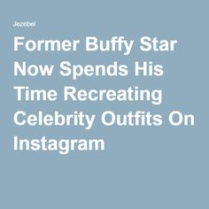 Former BuffyStar Now Spends His Time Recreating Celebrity Outfits On Instagram