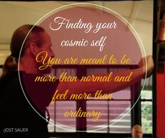 Finding your cosmic self. You are meant to be more than normal and feel more than ordinary.