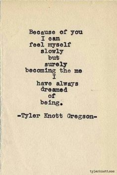 """Because of you, I can feel myself slowly but surely becoming the me I have always dreamed of being."" -Tyler Knott Gregson #love #quote"