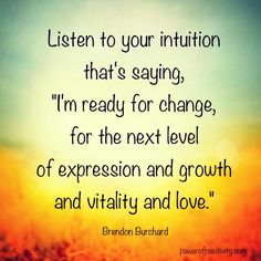 """Listen yo your intuition that's saying, """"I'm ready for change, for the next level of expression and growth and vitality and love."""" - Brendon Buchard  #powerofpositivity #positivewords #positivethinking #inspiration #quotes"""