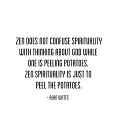 Zen does not confuse spirituality with thinking about God while one is peeling potatoes. Zen spirituality is just to peel the potatoes.  Alan Watts