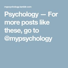 Psychology — For more posts like these, go to @mypsychology​
