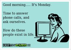 Rottenecards - Good morning..... It's Monday.  Time to answer phone calls, and  ask ourselves.      How do these  people exist in life.