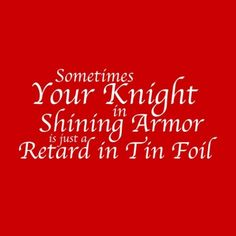 && sometimes the retards in foil are better than the knights ever could be<3