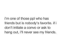 Sometimes I feel like that, but then I realized they're obviously not my friends<---Then what friends do I have?