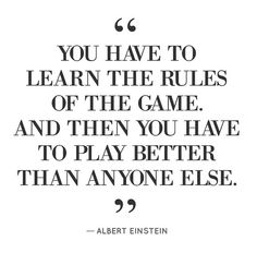 """""""You have to learn the rules of the game. And then you have to play better than anyone else"""""""