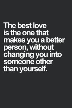 ♥ this is perfect and so true. You should want to improve who you already are because the person you love deserves it. Not change who you are because they don't like things about you.