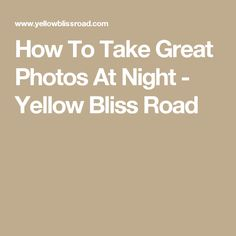 How To Take Great Photos At Night - Yellow Bliss Road