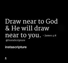 Draw near to God and He will draw  near to yoy.