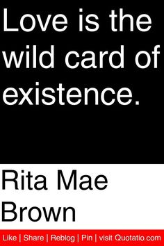 Rita Mae Brown - Love is the wild card of existence. #quotations #quotes