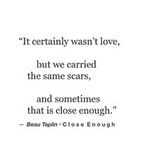 """It certainly wasn't love, but we carried the same scars and sometimes that is close enough."" — Beau Taplin"