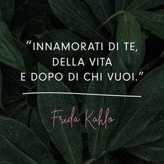 """""""Innamorati di te, della vita e dopo di chi vuoi."""" Frida Kahlo Love Phrases, Life Motivation, Cool Words, Sentences, Best Quotes, 1, Inspirational Quotes, Positivity, Lettering"""