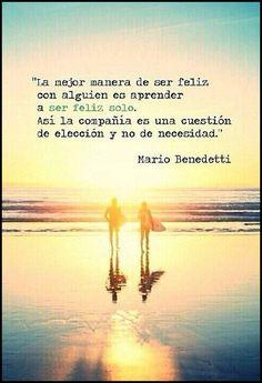 ... La mejor manera de ser feliz con alguien es ser feliz solo. Así la compañía es una cuestión de elección y no de necesidad. Mario Benedetti.