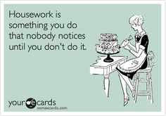 Housework is something you do that nobody notices until you don't do it.
