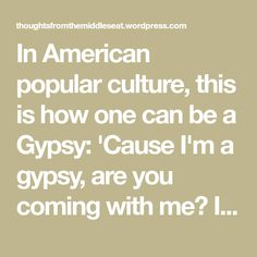 In American popular culture, this is how one can be a Gypsy: 'Cause I'm a gypsy, are you coming with me? I might steal your clothes and wear them if they fit me Never made agreements, just like a gypsy And I won't back down,'cause life's already bit me And I won't cry, I'm too…