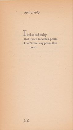 april 7, 1969: i feel so bad today that i want to write a poem. i don't care; any poem, this poem.