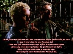 I hate the way Giles treated Spike compared to Angel. Angel killed his true love Jenny when he was Angelus, but Giles was fine when he was Angel again. But even after Spike voluntarily went through torture to get his soul for Buffy, Giles still treated him like a monster, even though Spike never hurt him like Angelus did.
