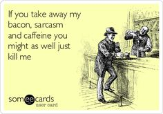 Funny Cry for Help Ecard: If you take away my bacon, sarcasm and caffeine you might as well just kill me.