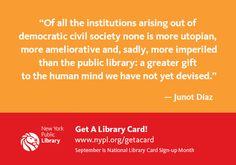 """""""Of all the institutions arising out of democratic civil society none is more utopian, more ameliorative and, sadly, more imperiled than the public library: a greater gift to the human mind we have not yet devised.""""  — Junot Díaz"""