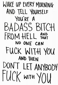 Wake up every morning and tell yourself you're a badass bitch from hell and that no one can fuck with you. And then don't let anybody fuck with you.