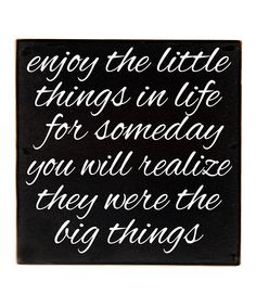 Enjoy the little things in life for someday you will realize they were the BIG things.